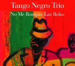 TANGO NEGRO TRIO - No Me Rompas Las Bolas